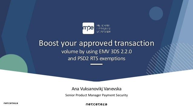 Ana Vuksanovikj Vanevska Senior Product Manager Payment Security Boost your approved transaction volume by using EMV 3DS 2...
