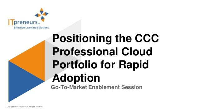 Copyright © 2014 ITpreneurs. All rights reserved. Go-To-Market Enablement Session Positioning the CCC Professional Cloud P...
