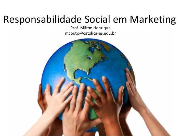 Responsabilidade Social em Marketing Prof. Milton Henrique mcouto@catolica-es.edu.br