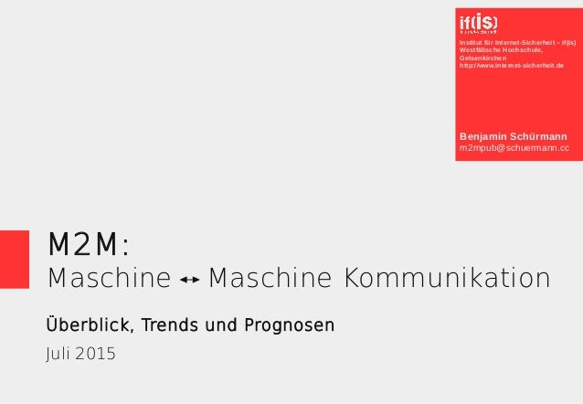 M2M: Maschine Maschine Kommunikation Überblick, Trends und Prognosen Juli 2015 Benjamin Schürmann m2mpub@schuermann.cc Ins...