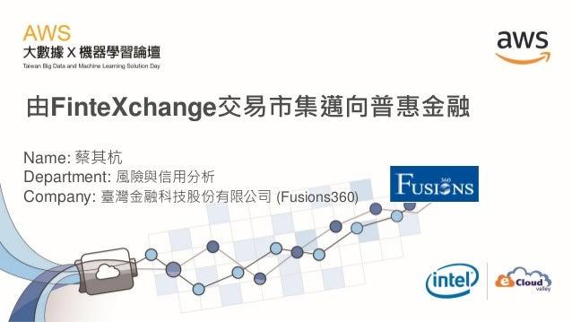 由FinteXchange交易市集邁向普惠金融 Name: 蔡其杭 Department: 風險與信用分析 Company: 臺灣金融科技股份有限公司 (Fusions360)