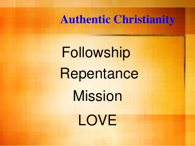 Authentic ChristianityFollowshipRepentance  Mission   LOVE