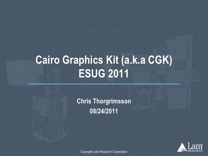 Cairo Graphics Kit (a.k.a CGK)         ESUG 2011         Chris Thorgrimsson             08/24/2011          Copyright Lam ...