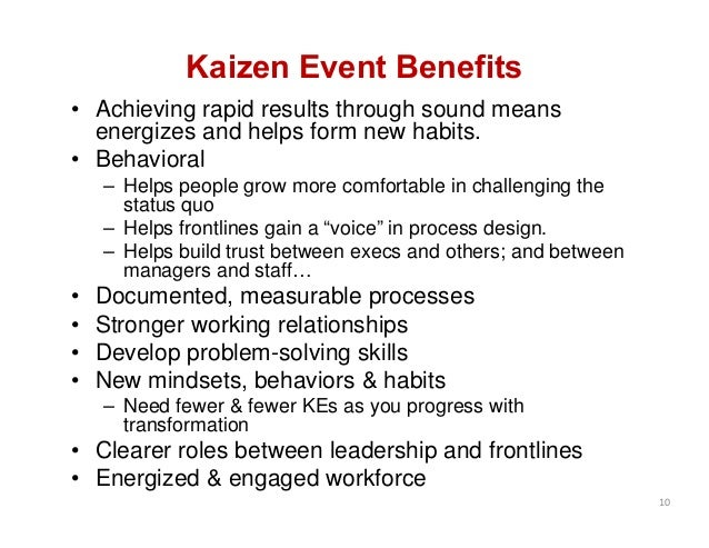 Kaizen Event Benefits • Achieving rapid results through sound means energizes and helps form new habits. • Behavioral – He...