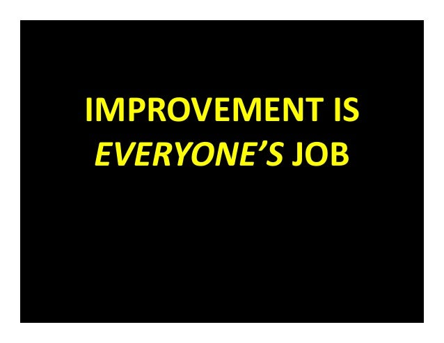 IMPROVEMENT IS  EVERYONE'S JOB