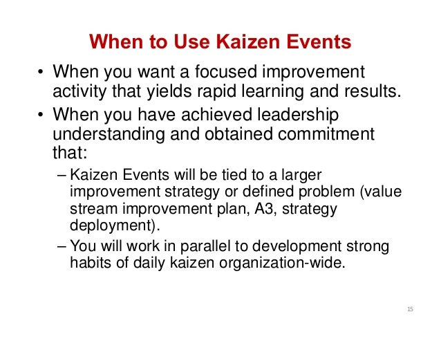 When to Use Kaizen Events • When you want a focused improvement activity that yields rapid learning and results. • When yo...