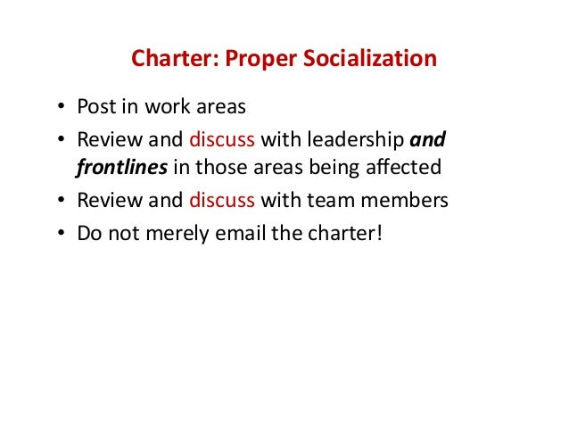 Charter: Proper Socialization • Post in work areas • Review and discuss with leadership and  frontlines in those areas bei...