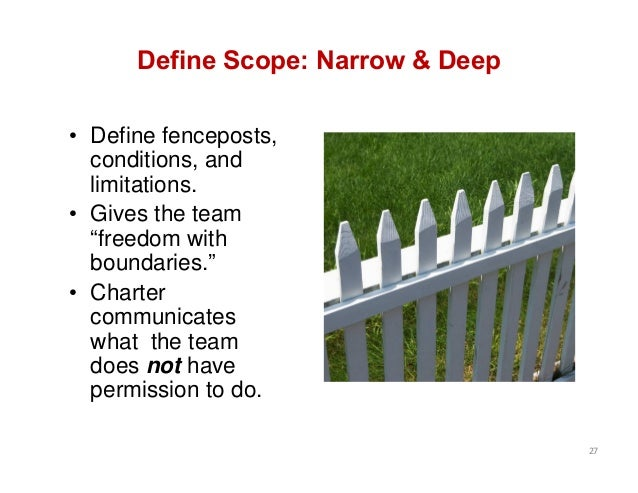 "Define Scope: Narrow & Deep • Define fenceposts, conditions, and limitations. • Gives the team ""freedom with boundaries."" ..."