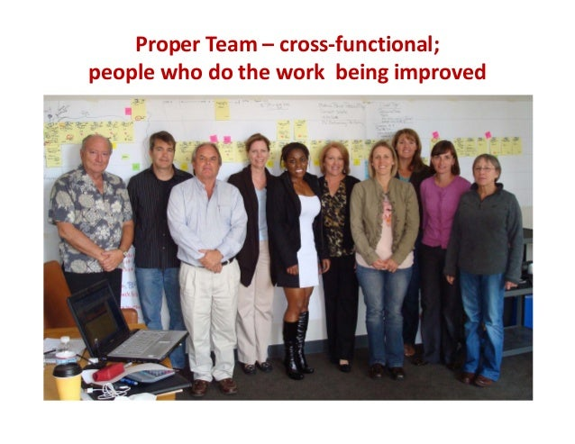 Proper Team – cross‐functional;  people who do the work  being improved