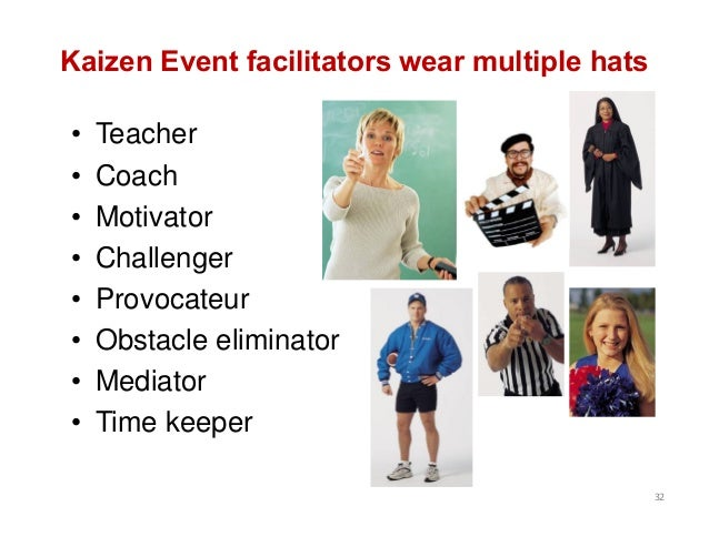 Kaizen Event facilitators wear multiple hats • Teacher • Coach • Motivator • Challenger • Provocateur • Obstacle eliminato...