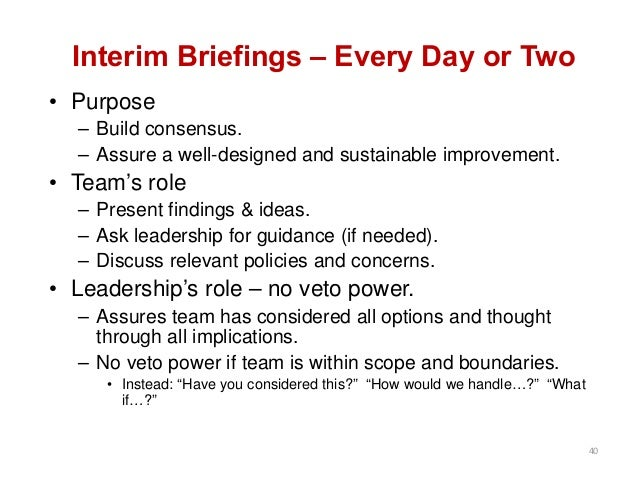 Interim Briefings – Every Day or Two • Purpose – Build consensus. – Assure a well-designed and sustainable improvement. • ...