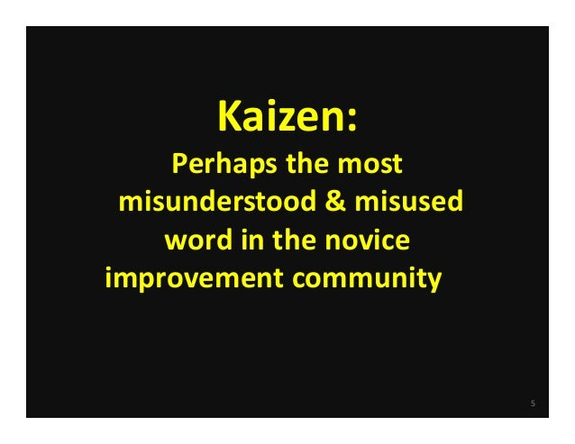 5 Kaizen:  Perhaps the most misunderstood & misused  word in the novice  improvement community