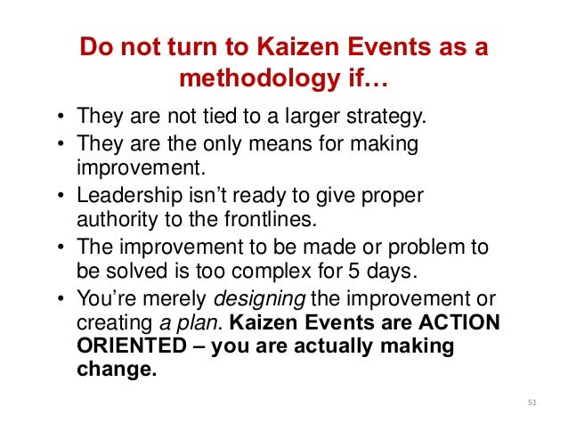 Do not turn to Kaizen Events as a methodology if… • They are not tied to a larger strategy. • They are the only means for ...