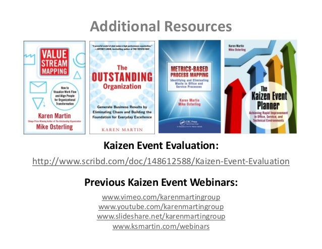 Additional Resources http://www.scribd.com/doc/148612588/Kaizen‐Event‐Evaluation Kaizen Event Evaluation: www.vimeo.com/ka...
