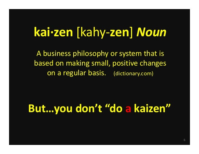 6 kai∙zen [kahy‐zen] Noun A business philosophy or system that is  based on making small, positive changes  on a regular b...