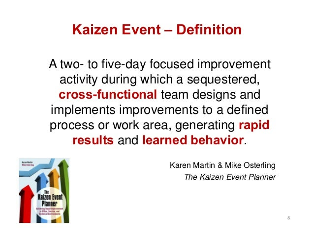 8 Kaizen Event – Definition A two- to five-day focused improvement activity during which a sequestered, cross-functional t...