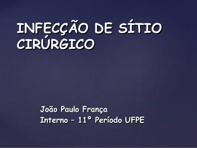 João Paulo FrançaJoão Paulo França Interno – 11º Período UFPEInterno – 11º Período UFPE INFECÇÃO DE SÍTIOINFECÇÃO DE SÍTIO...