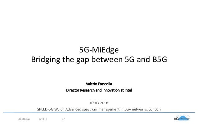 5G-MiEdge Bridging the gap between 5G and B5G 3/13/185G-MiEdge 87 Valerio Frascolla Director Research and Innovation at In...