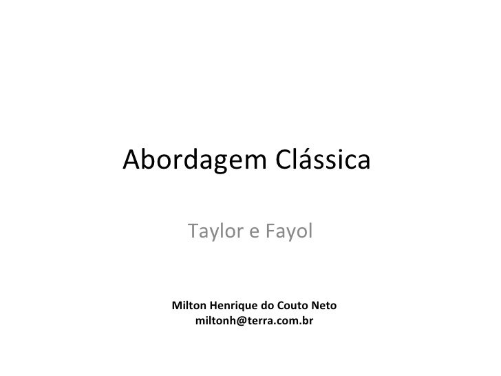 Abordagem Clássica     Taylor e Fayol   Milton Henrique do Couto Neto       miltonh@terra.com.br