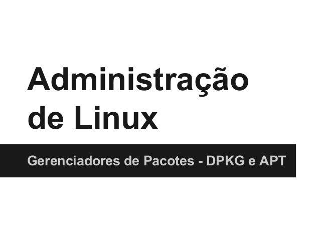 Administração de Linux Gerenciadores de Pacotes - DPKG e APT