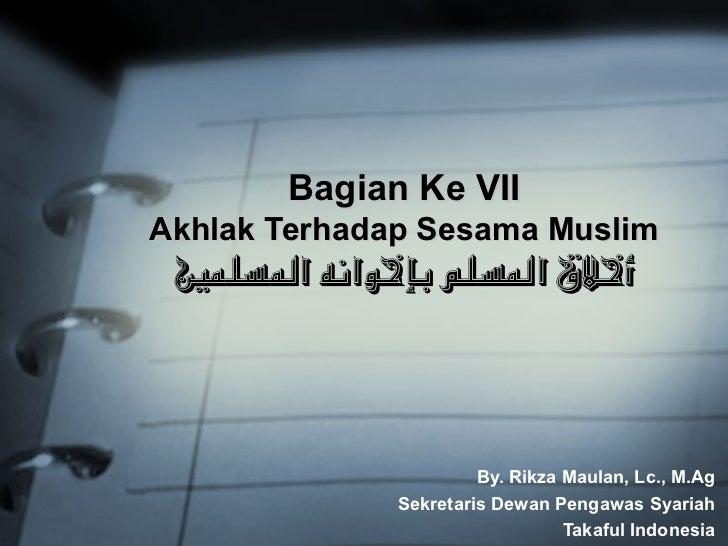 Bagian Ke VII Akhlak Terhadap Sesama Muslim  أخلق السلم بإخوانه السلمي                            By. Rikza Maulan, Lc.,...