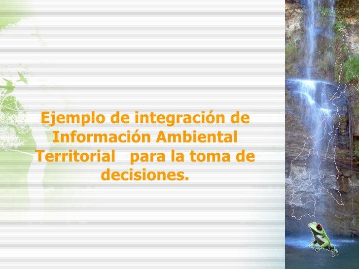 Ejemplo de integración de Información Ambiental Territorial  para la toma de decisiones.