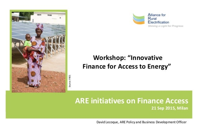ARE initiatives on Finance Access 21 Sep 2015, Milan Source:FRES David Lecoque, ARE Policy and Business Development Office...