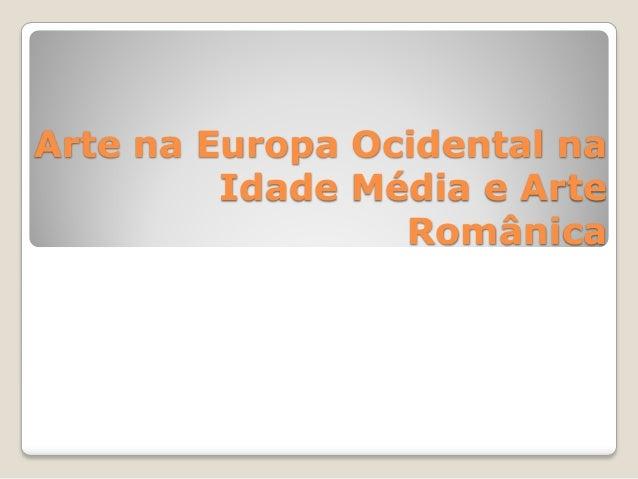 Arte na Europa Ocidental na Idade Média e Arte Românica