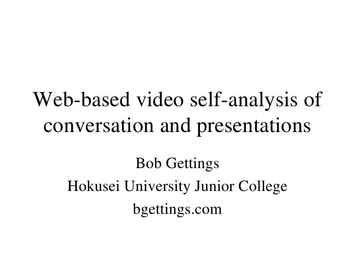 Web-based video self-analysis of conversation and presentations Bob Gettings Hokusei University Junior College bgettings.com