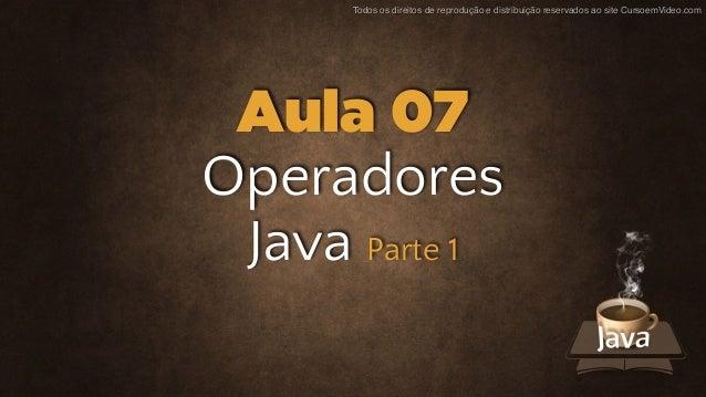 Todos os direitos de reprodução e distribuição reservados ao site CursoemVideo.com Operadores Java Parte 1 Aula 07