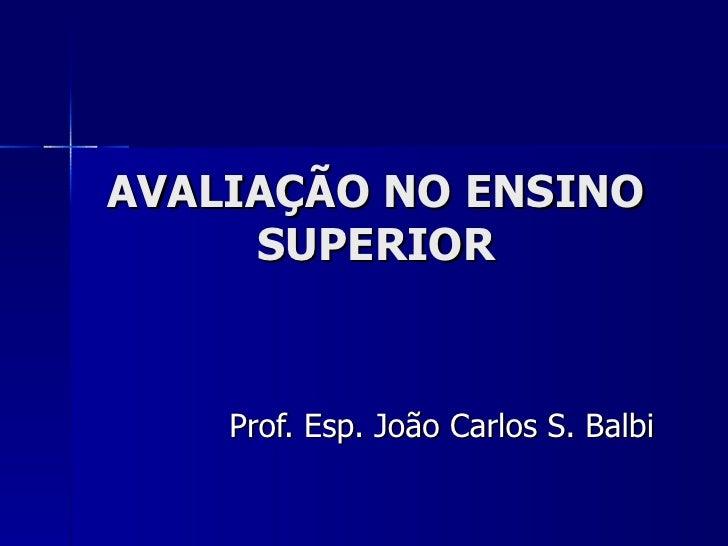 AVALIAÇÃO NO ENSINO SUPERIOR Prof. Esp. João Carlos S. Balbi