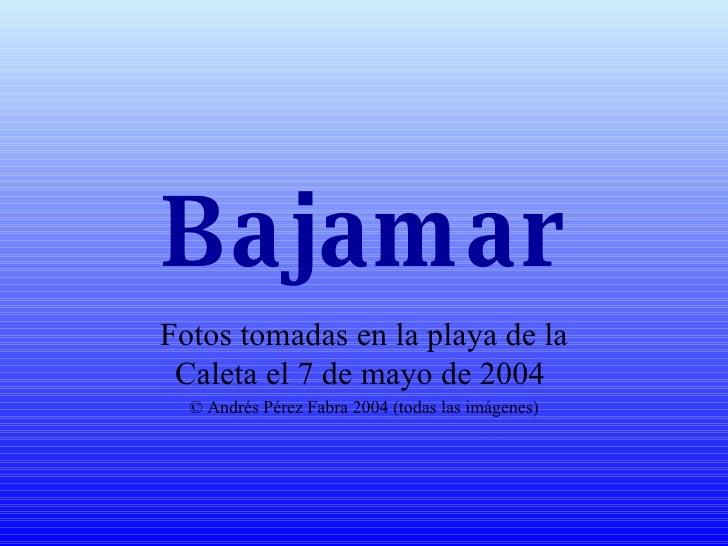 Bajamar Fotos tomadas en la playa de la Caleta el 7 de mayo de 2004  © Andrés Pérez Fabra 2004 (todas las imágenes)