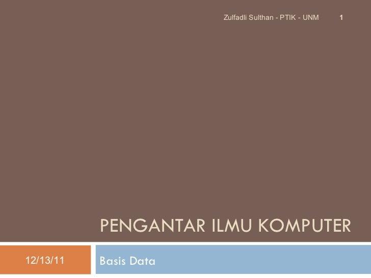PENGANTAR  ILMU KOMPUTER Basis Data 12/13/11 Zulfadli Sulthan - PTIK - UNM