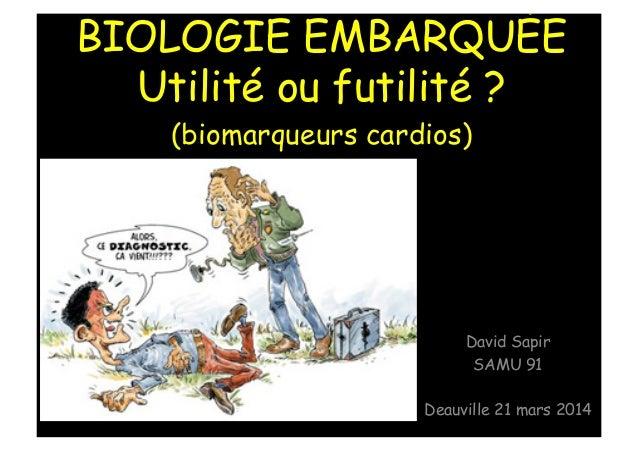BIOLOGIE EMBARQUÉE Utilité ou futilité ? (biomarqueurs cardios) David Sapir SAMU 91 Deauville 21 mars 2014