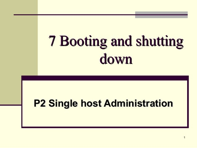 17 Booting and shutting7 Booting and shuttingdowndownP2 Single host AdministrationP2 Single host Administration