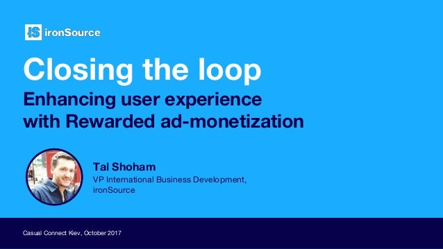 Closing the loop Enhancing user experience with Rewarded ad-monetization Casual Connect Kiev, October 2017 Tal Shoham VP I...