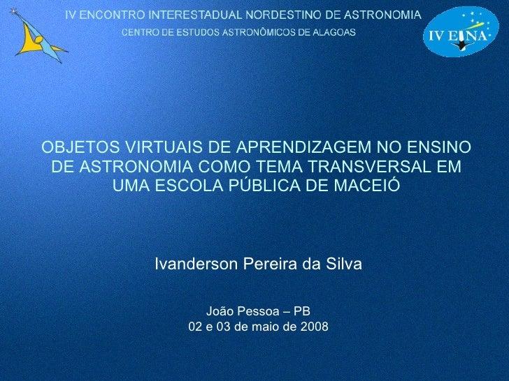 OBJETOS VIRTUAIS DE APRENDIZAGEM NO ENSINO DE ASTRONOMIA COMO TEMA TRANSVERSAL EM UMA ESCOLA PÚBLICA DE MACEIÓ Ivanderson ...
