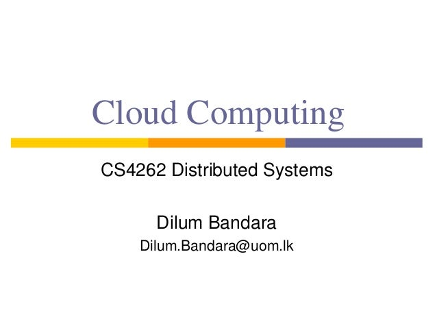 Cloud Computing CS4262 Distributed Systems Dilum Bandara Dilum.Bandara@uom.lk