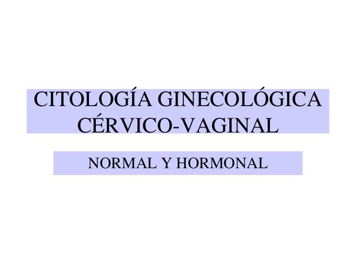 CITOLOGÍA GINECOLÓGICA CÉRVICO-VAGINAL<br />NORMAL Y HORMONAL<br />