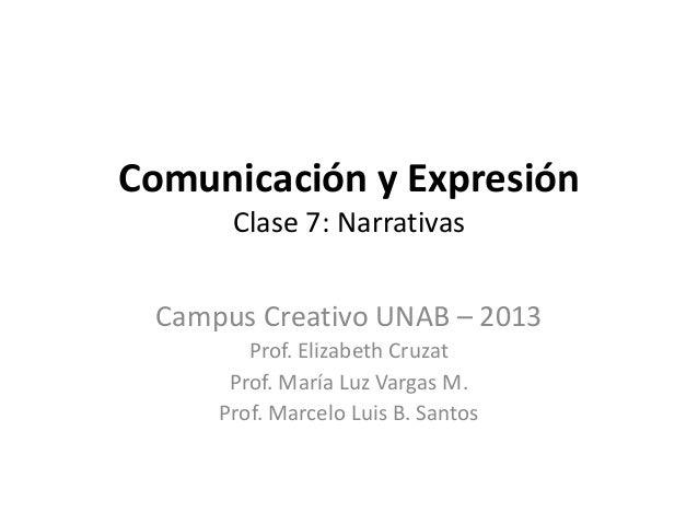 Comunicación y ExpresiónClase 7: NarrativasCampus Creativo UNAB – 2013Prof. Elizabeth CruzatProf. María Luz Vargas M.Prof....