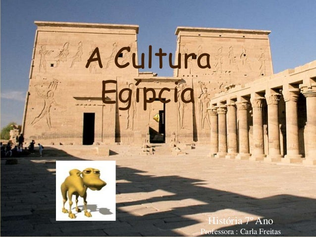 A Cultura Egípcia História 7º Ano Professora : Carla Freitas