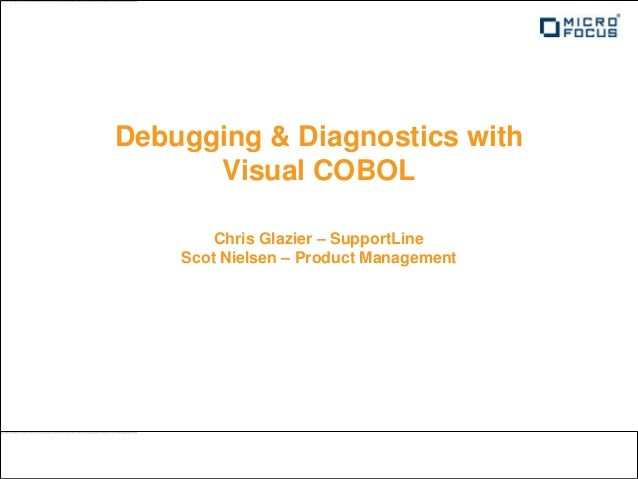 Debugging & Diagnostics with      Visual COBOL        Chris Glazier – SupportLine    Scot Nielsen – Product Management