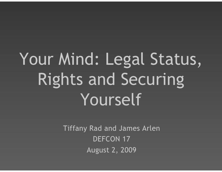 Your Mind: Legal Status,   Rights and Securing         Yourself      Tiffany Rad and James Arlen               DEFCON 17  ...