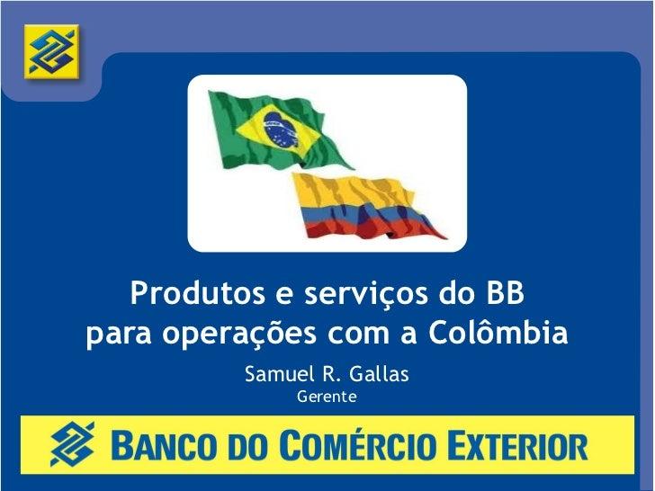 Produtos e serviços do BBpara operações com a Colômbia         Samuel R. Gallas              Gerente