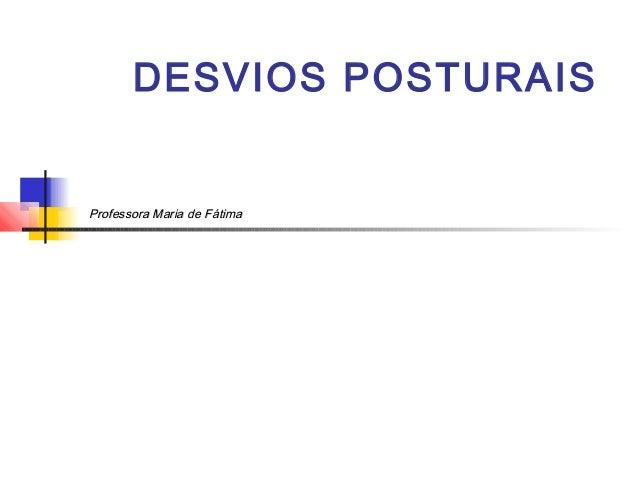 DESVIOS POSTURAISProfessora Maria de Fátima