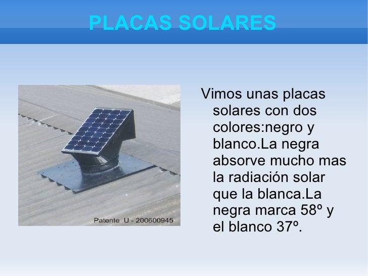 PLACAS SOLARES <ul><li>Vimos unas placas solares con dos colores:negro y blanco.La negra absorve mucho mas la radiación so...