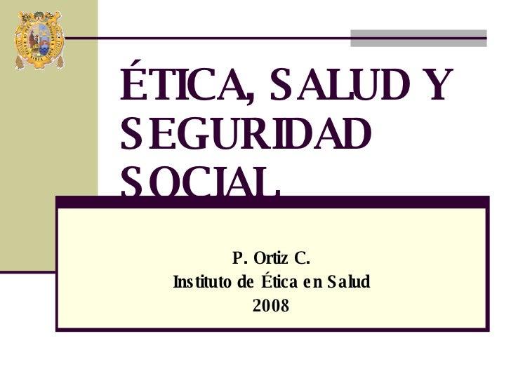 P. Ortiz C. Instituto de Ética en Salud 2008 ÉTICA, SALUD Y SEGURIDAD SOCIAL