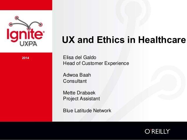 2014 UX and Ethics in Healthcare Elisa del Galdo Head of Customer Experience Adwoa Baah Consultant Mette Drabaek Project A...