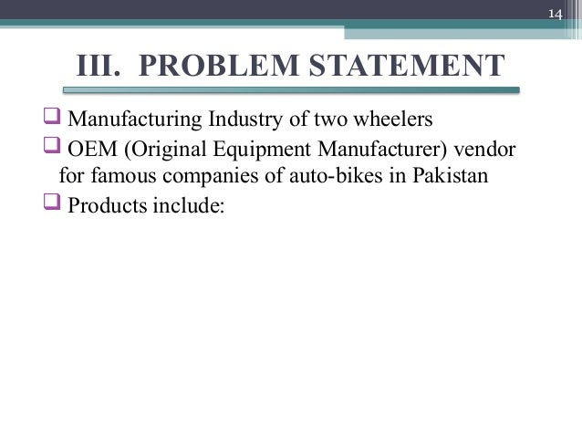 14   III. PROBLEM STATEMENT Manufacturing Industry of two wheelers OEM (Original Equipment Manufacturer) vendor for famo...