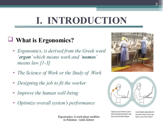 3            I. INTRODUCTION What is Ergonomics? • Ergonomics, is derived from the Greek word   'ergon' which means work ...